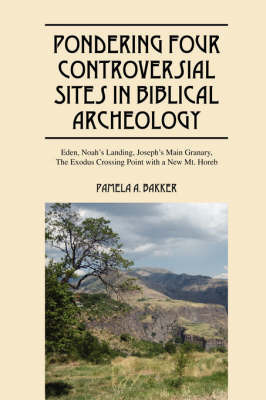 Pondering Four Controversial Sites in Biblical Archeology: Eden, Noah's Landing, Joseph's Main Granary, the Exodus Crossing Point with a New Mt. Horeb by Pamela A Bakker