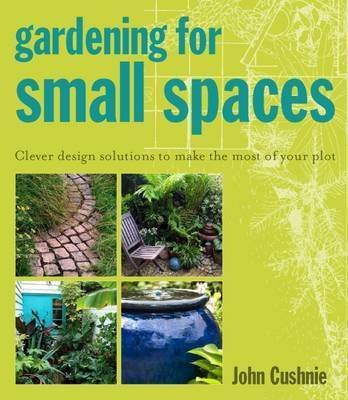 Gardening for Small Spaces: Clever Design Solutions to Make the Most of Your Plot by John Cushnie