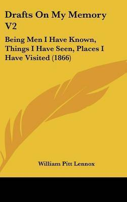 Drafts On My Memory V2: Being Men I Have Known, Things I Have Seen, Places I Have Visited (1866) by William Pitt Lennox