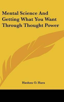 Mental Science and Getting What You Want Through Thought Power by Hashnu O. Hara