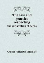 The Law and Practice Respecting the Registration of Deeds by Charles Fortescue Brickdale