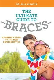 The Ultimate Guide to Braces by Bill Martin