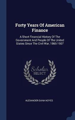 Forty Years of American Finance by Alexander Dana Noyes image