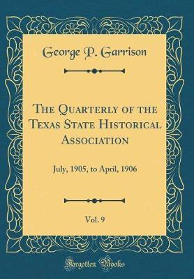 The Quarterly of the Texas State Historical Association, Vol. 9 by George P Garrison