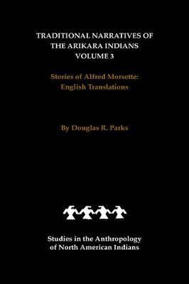 Traditional Narratives of the Arikara Indians, English Translations, Volume 3 by Douglas R Parks