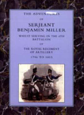Adventures of Serjeant Benjamin Miller, Whilst Serving in the 4th Battalion of the Royal Regiment of Artillery 1796 to 1815 by Benjamin Miller image