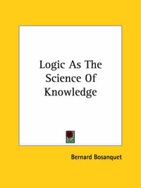 Logic as the Science of Knowledge by Bernard Bosanquet