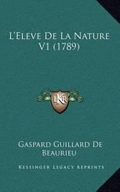 L'Eleve de La Nature V1 (1789) L'Eleve de La Nature V1 (1789) by Gaspard Guillard De Beaurieu