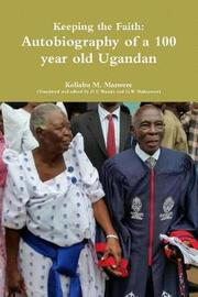 Keeping the Faith: Autobiography of a 100 Year Old Ugandan by Koliabu M. Maswere image