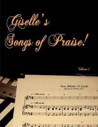 Giselle's Songs of Praise by Giselle M Tkachuk