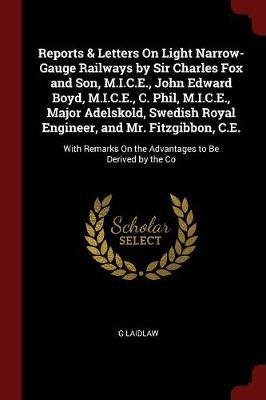 Reports & Letters on Light Narrow-Gauge Railways by Sir Charles Fox and Son, M.I.C.E., John Edward Boyd, M.I.C.E., C. Phil, M.I.C.E., Major Adelskold, Swedish Royal Engineer, and Mr. Fitzgibbon, C.E. by G Laidlaw