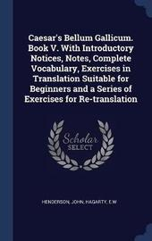 Caesar's Bellum Gallicum. Book V. with Introductory Notices, Notes, Complete Vocabulary, Exercises in Translation Suitable for Beginners and a Series of Exercises for Re-Translation by John Henderson