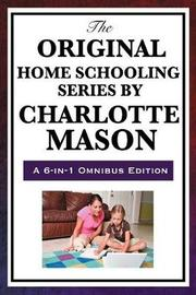The Original Home Schooling Series by Charlotte Mason by Charlotte Mason