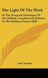 The Light Of The Week: Or The Temporal Advantages Of The Sabbath, Considered In Relation To The Working Classes (1849) by John Younger image