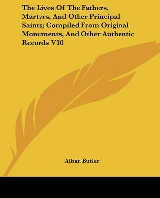 The Lives of the Fathers, Martyrs, and Other Principal Saints; Compiled from Original Monuments, and Other Authentic Records V10 by Alban Butler
