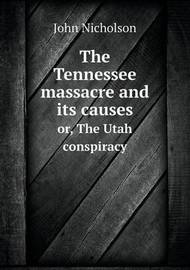 The Tennessee Massacre and Its Causes Or, the Utah Conspiracy by John Nicholson