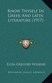 Know Thyself in Greek and Latin Literature (1917) by Eliza Gregory Wilkins