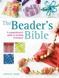 The Beader's Bible: A Comprehensive Guide to Beading Techniques by Dorothy Wood