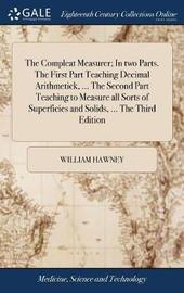 The Compleat Measurer; In Two Parts. the First Part Teaching Decimal Arithmetick, ... the Second Part Teaching to Measure All Sorts of Superficies and Solids, ... the Third Edition by William Hawney image