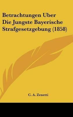 Betrachtungen Uber Die Jungste Bayerische Strafgesetzgebung (1858) by C A Zenetti