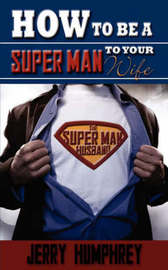 How to Be a Super Man to Your Wife by Jerry Humphrey image