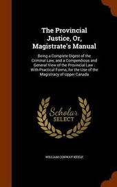 The Provincial Justice, Or, Magistrate's Manual by William Conway Keele image