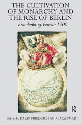 The Cultivation of Monarchy and the Rise of Berlin by Karin Friedrich