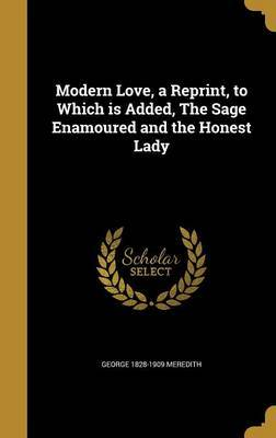 Modern Love, a Reprint, to Which Is Added, the Sage Enamoured and the Honest Lady by George 1828-1909 Meredith