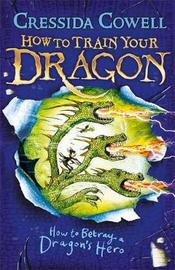 How to Betray a Dragon's Hero: Book 11 by Cressida Cowell
