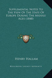 Supplemental Notes to the View of the State of Europe During the Middle Ages (1848) by Henry Hallam