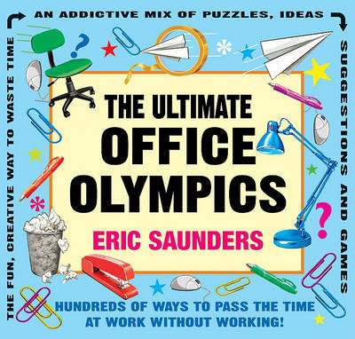 The Ultimate Office Olympics: Hundreds of Ways to Pass the Time at Work Without Working! by Eric Saunders