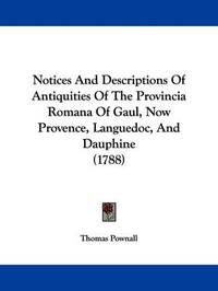 Notices And Descriptions Of Antiquities Of The Provincia Romana Of Gaul, Now Provence, Languedoc, And Dauphine (1788) by Thomas Pownall