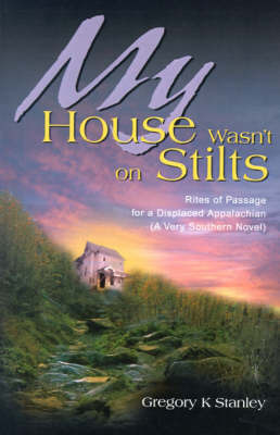 My House Wasn't on Stilts: Rites of Passage for a Displaced Appalachian (A Very Southern Novel) by Gregory Kent Stanley image