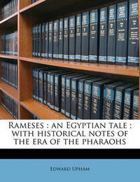 Rameses: An Egyptian Tale; With Historical Notes of the Era of the Pharaohs Volume 3 by Edward Upham