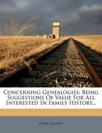 Concerning Genealogies: Being Suggestions of Value for All Interested in Family History... by Frank Allaben