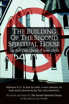 The Building of the Second Spiritual House: The End Time Church of Jesus Christ by Inc. The Second Spiritual House