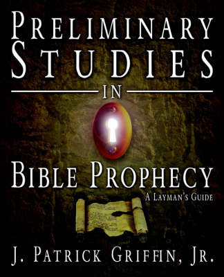 Preliminary Studies in Bible Prophecy, a Laymans Guide by J Patrick Griffin, Jr.