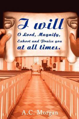 I Will O Lord, Magnify, Exhort and Praise You at All Times by A.C. Morgan image