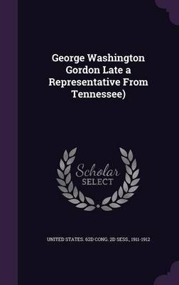 George Washington Gordon Late a Representative from Tennessee)