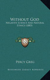 Without God: Negative Science and Natural Ethics (1883) by Percy Greg