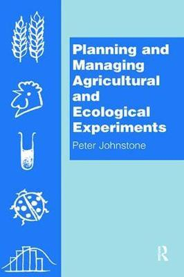 Planning and Managing Agricultural and Ecological Experiments by Peter Johnstone