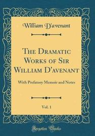 The Dramatic Works of Sir William D'Avenant, Vol. 1 by William D'Avenant