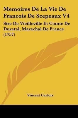 Memoires De La Vie De Francois De Scepeaux V4: Sire De Vieilleville Et Comte De Duretal, Marechal De France (1757) by Vincent Carloix image