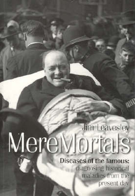 Mere Mortals: Diseases of the Famous - Diagnosing Historical Maladies from the Present Day by James Leavesley