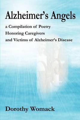 Alzheimer's Angels: A Compilation of Poetry Honoring Caregivers and Victims of Alzheimer S Disease by Dorothy Womack