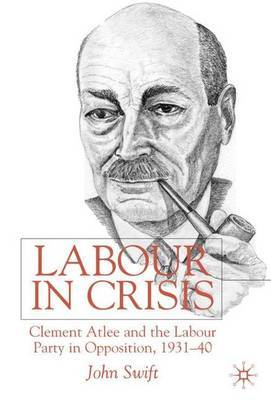 Labour in Crisis: Clement Attlee and the Labour Party in Opposition, 1931-40 by John Swift
