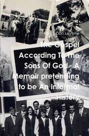 The Gospel According to the Sons of God A Memoir Pretending to be an Informal History by Kevin Don Levellie