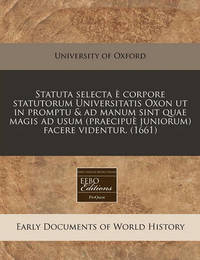 Statuta Selecta E Corpore Statutorum Universitatis Oxon UT in Promptu & Ad Manum Sint Quae Magis Ad Usum (Praecipue Juniorum) Facere Videntur. (1661) by University of Oxford