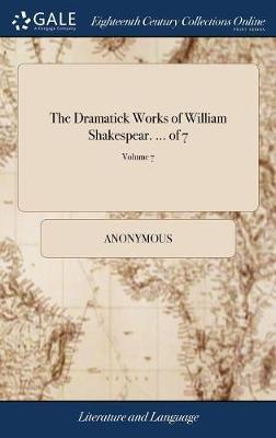 The Dramatick Works of William Shakespear. ... of 7; Volume 7 by * Anonymous