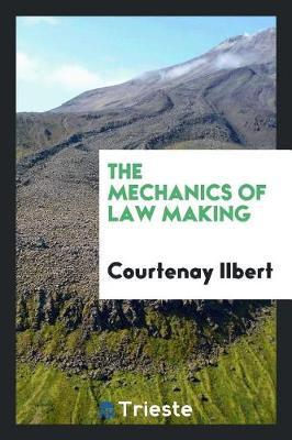 The Mechanics of Law Making by Courtenay Ilbert